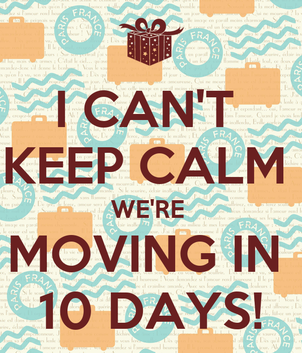 I CAN'T  KEEP CALM  WE'RE  MOVING IN  10 DAYS!