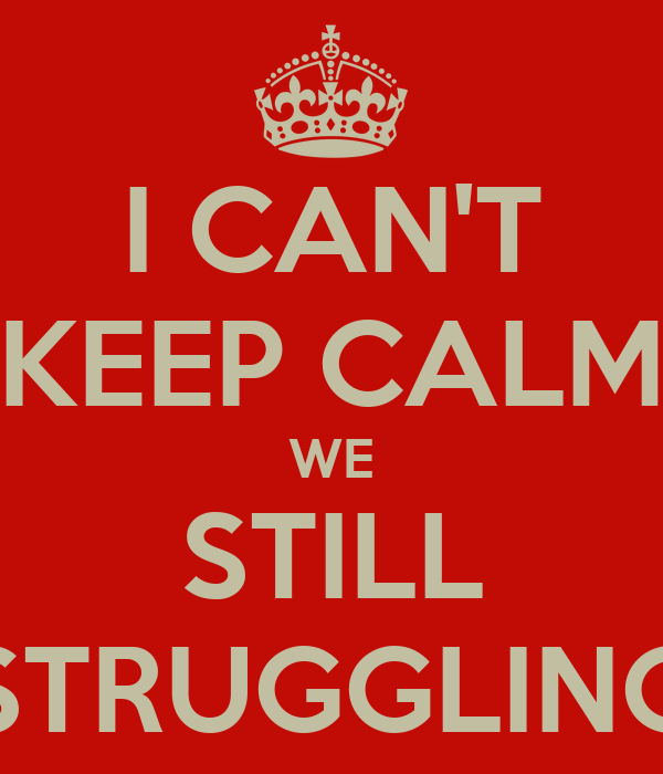 I CAN'T KEEP CALM WE STILL STRUGGLING