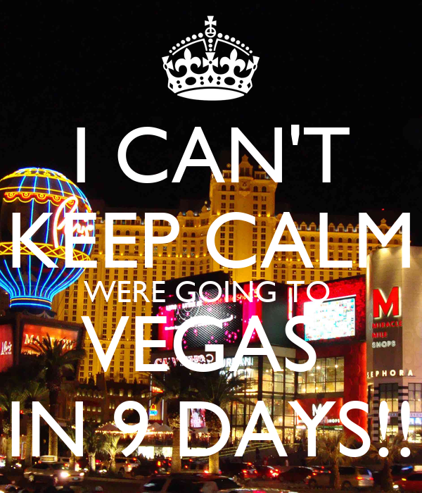 I CAN'T KEEP CALM WERE GOING TO  VEGAS  IN 9 DAYS!!