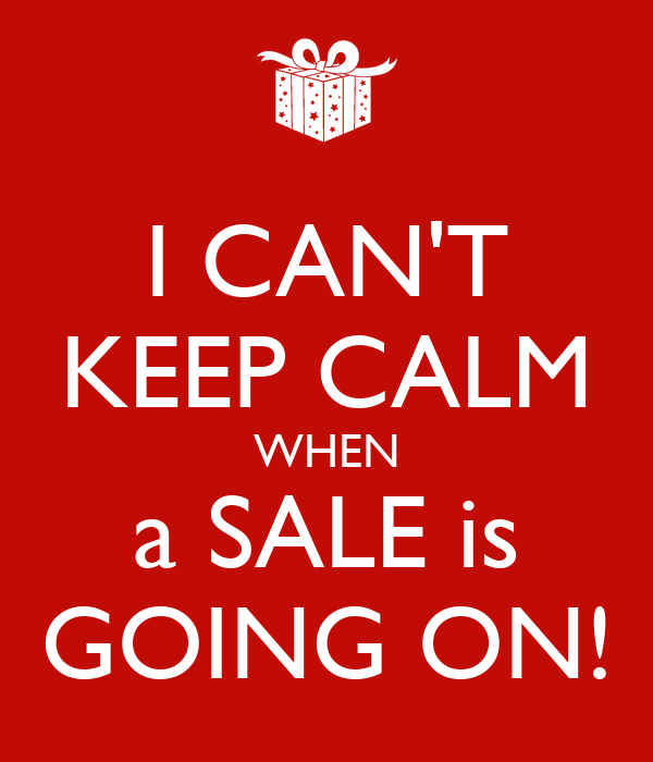 I CAN'T KEEP CALM  WHEN  a SALE is GOING ON!