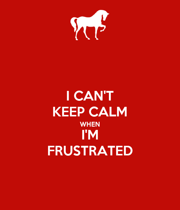 I CAN'T KEEP CALM WHEN I'M FRUSTRATED