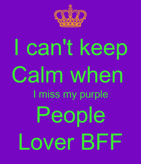 I can't keep Calm when  I miss my purple People Lover BFF