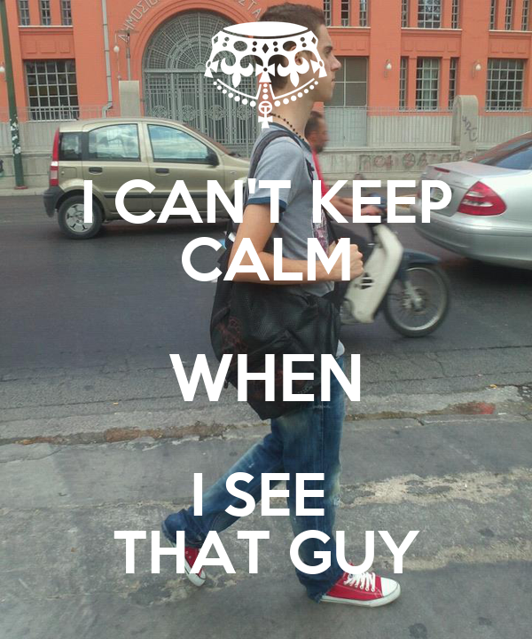 I CAN'T KEEP CALM WHEN I SEE  THAT GUY