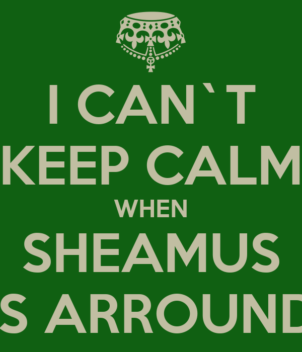 I CAN`T KEEP CALM WHEN SHEAMUS IS ARROUND