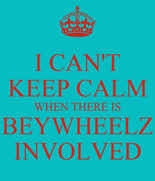 I CAN'T KEEP CALM WHEN THERE IS BEYWHEELZ INVOLVED
