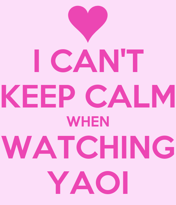 I CAN'T KEEP CALM WHEN WATCHING YAOI