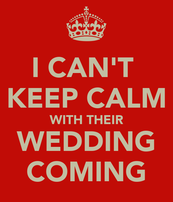 I CAN'T  KEEP CALM WITH THEIR WEDDING COMING