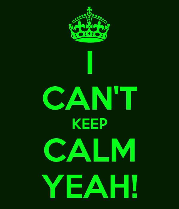 I CAN'T KEEP CALM YEAH!