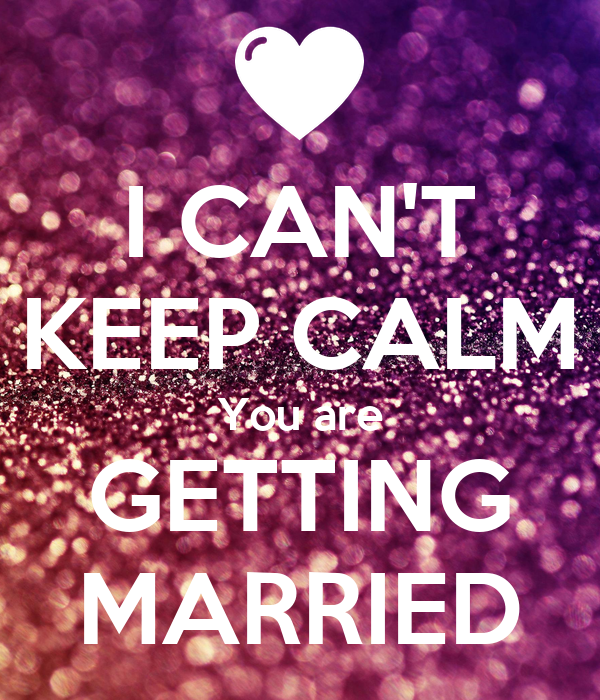 I CAN'T KEEP CALM You are GETTING MARRIED