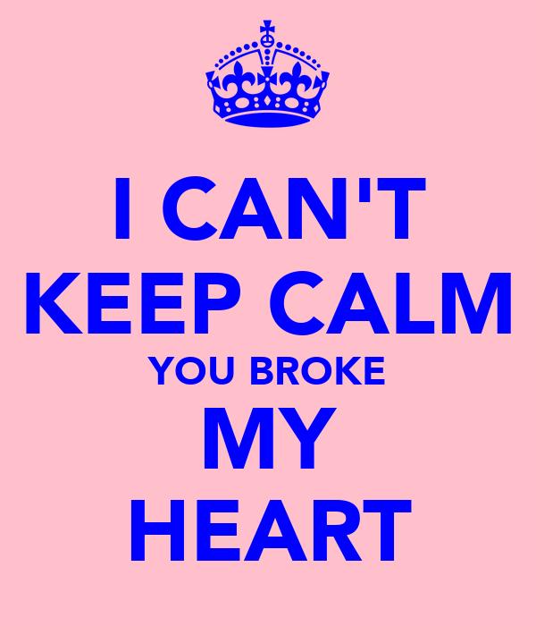 I CAN'T KEEP CALM YOU BROKE MY HEART