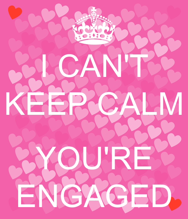 I CAN'T KEEP CALM  YOU'RE ENGAGED