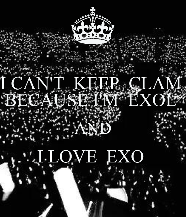 I CAN'T  KEEP  CLAM  BECAUSE I'M  EXOL  AND I LOVE  EXO