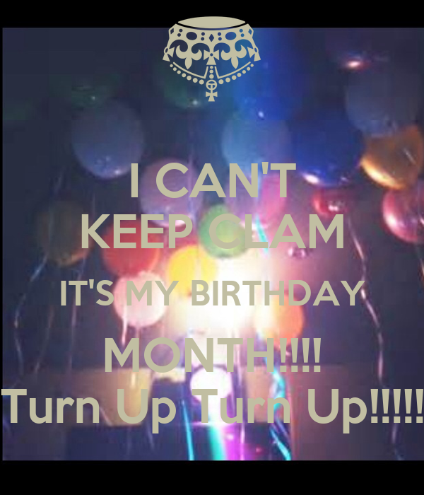 I CAN'T KEEP CLAM IT'S MY BIRTHDAY MONTH!!!! Turn Up Turn Up!!!!!