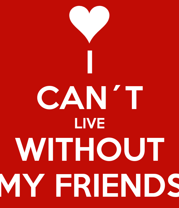 I CAN´T LIVE WITHOUT MY FRIENDS