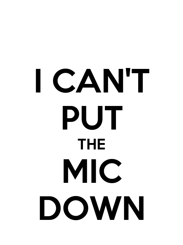 I CAN'T PUT THE MIC DOWN
