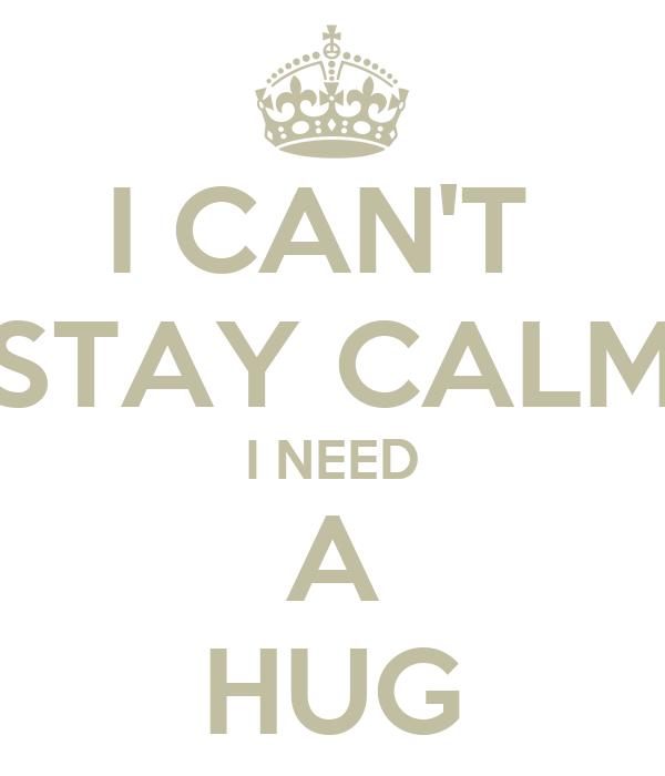 I CAN'T  STAY CALM I NEED A HUG
