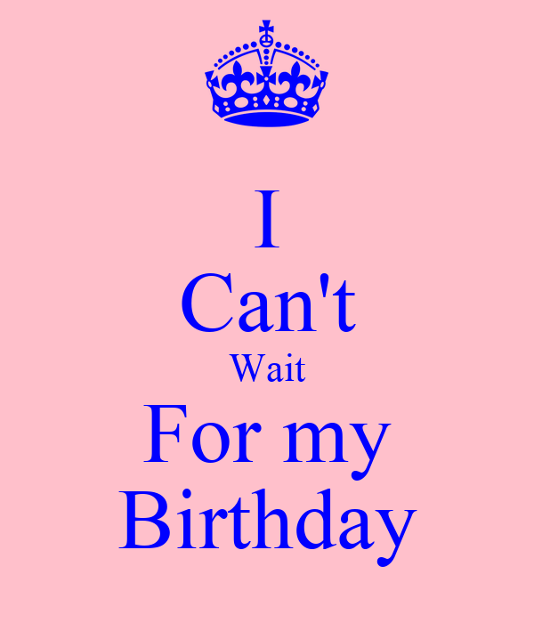 I Can't Wait For my Birthday