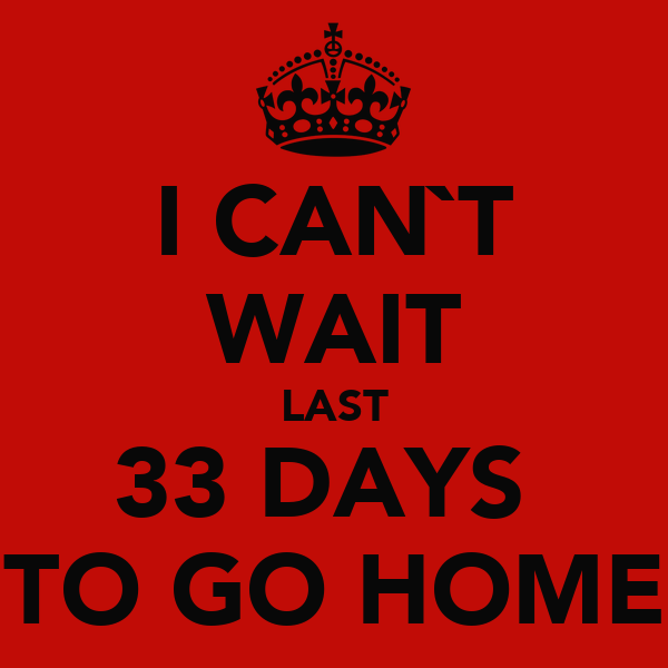 I CAN`T WAIT LAST 33 DAYS  TO GO HOME