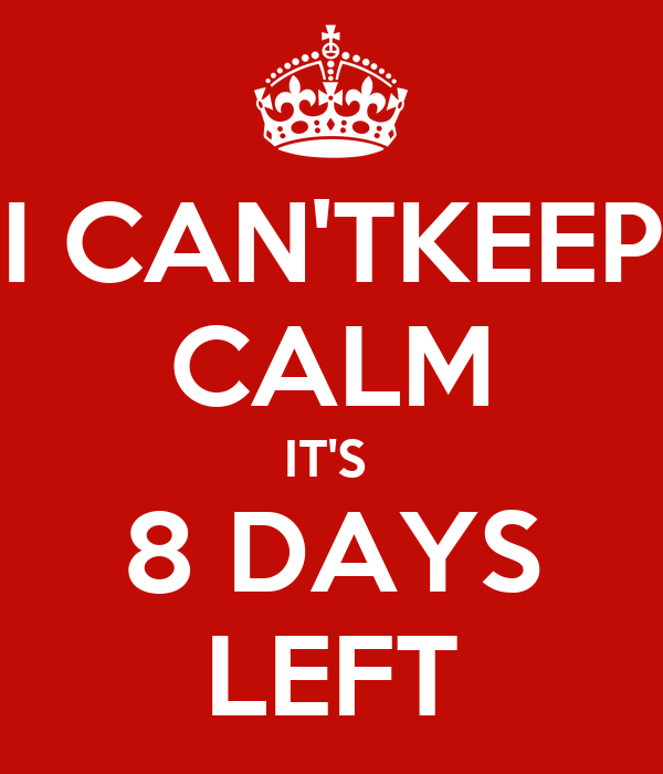 I CAN'TKEEP CALM IT'S  8 DAYS LEFT