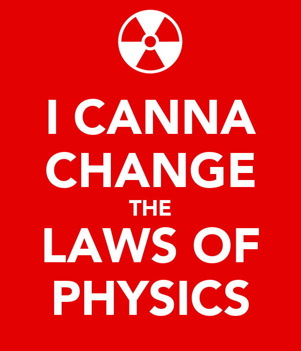 I CANNA CHANGE THE LAWS OF PHYSICS