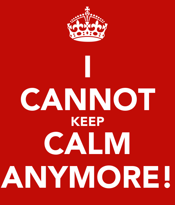 I CANNOT KEEP CALM ANYMORE!