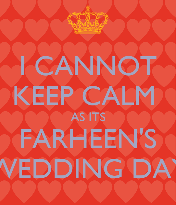 I CANNOT KEEP CALM  AS ITS FARHEEN'S WEDDING DAY