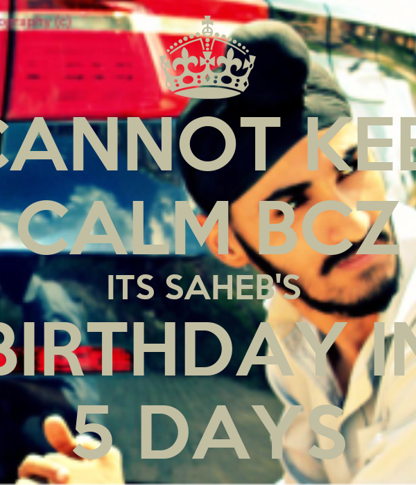 I CANNOT KEEP  CALM BCZ ITS SAHEB'S  BIRTHDAY IN 5 DAYS