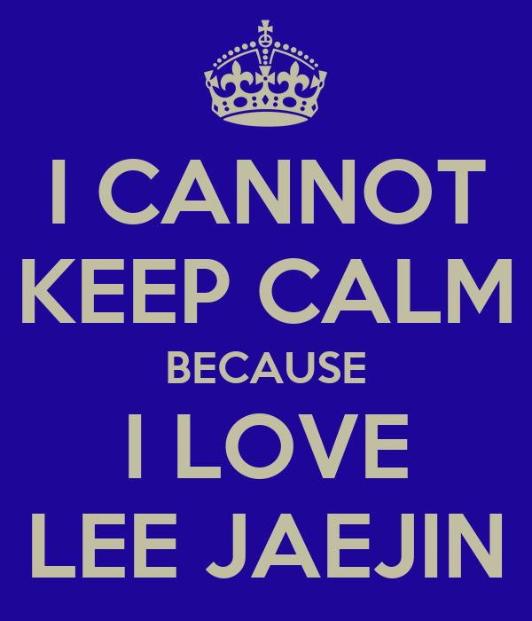 I CANNOT KEEP CALM BECAUSE I LOVE LEE JAEJIN