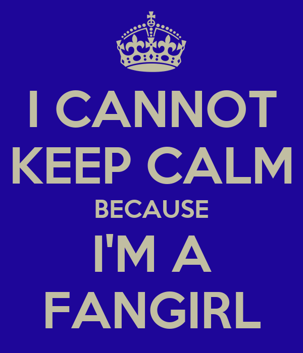 I CANNOT KEEP CALM BECAUSE I'M A FANGIRL
