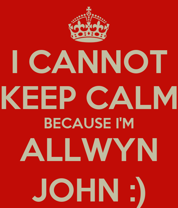 I CANNOT KEEP CALM BECAUSE I'M ALLWYN JOHN :)