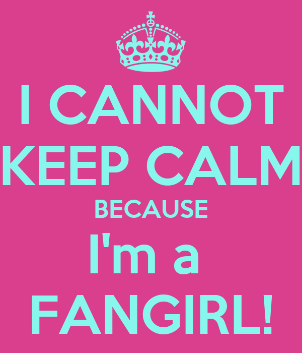 I CANNOT KEEP CALM BECAUSE I'm a  FANGIRL!