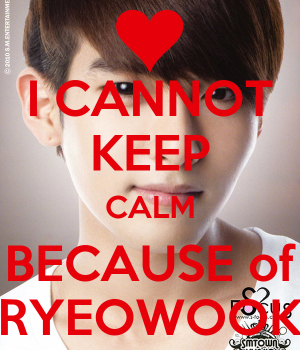 I CANNOT KEEP CALM BECAUSE of RYEOWOOK