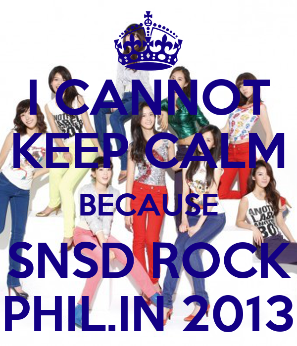 I CANNOT KEEP CALM BECAUSE SNSD ROCK PHIL.IN 2013