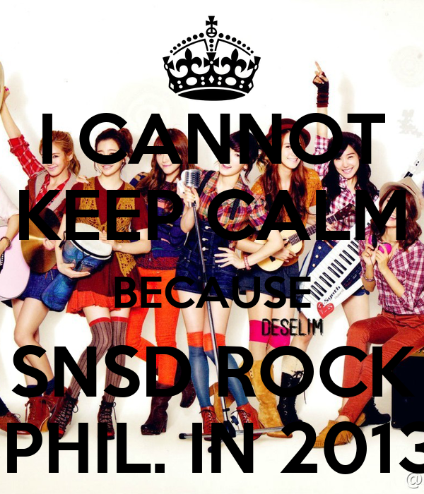 I CANNOT KEEP CALM BECAUSE SNSD ROCK  PHIL. IN 2013