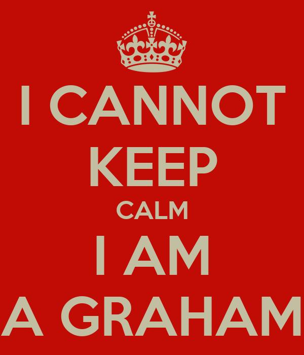 I CANNOT KEEP CALM I AM A GRAHAM