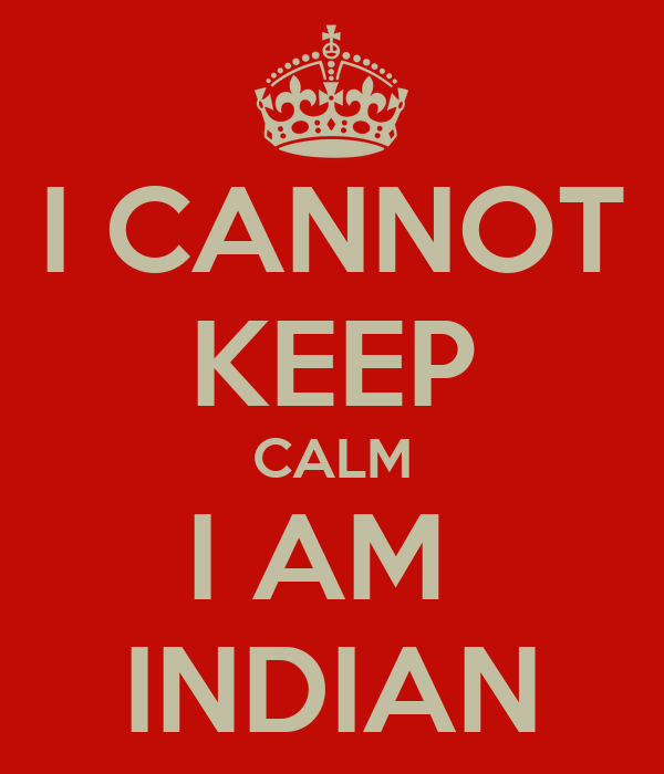 I CANNOT KEEP CALM I AM  INDIAN