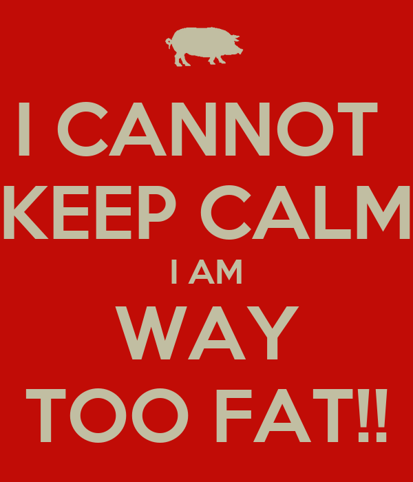 I CANNOT  KEEP CALM I AM WAY TOO FAT!!