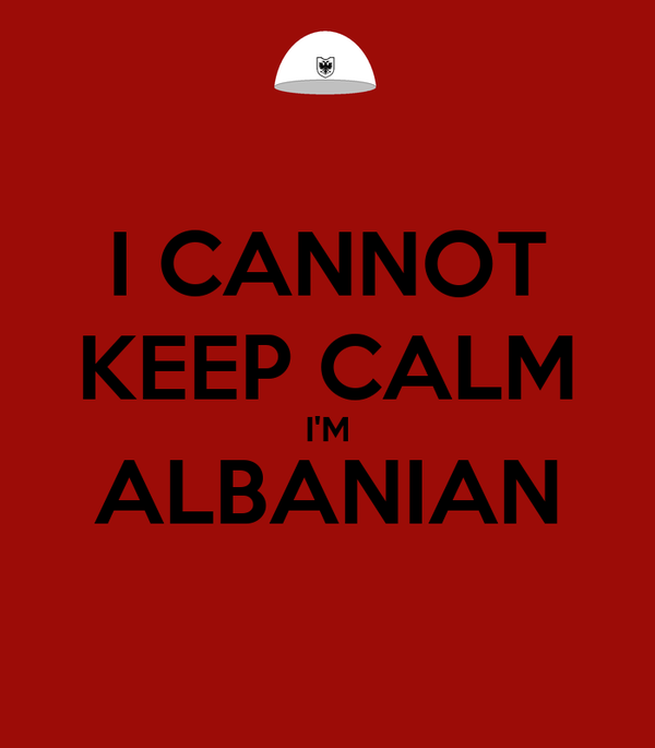 I CANNOT KEEP CALM I'M ALBANIAN