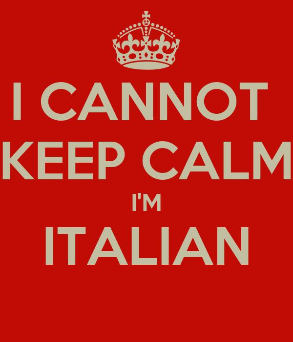 I CANNOT  KEEP CALM I'M ITALIAN