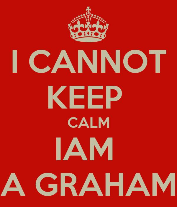 I CANNOT KEEP  CALM IAM  A GRAHAM