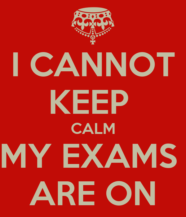 I CANNOT KEEP  CALM MY EXAMS  ARE ON