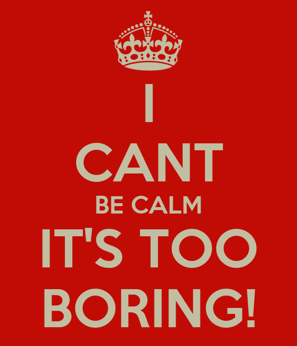 I CANT BE CALM IT'S TOO BORING!