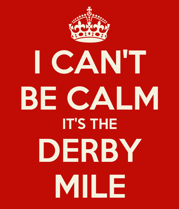 I CAN'T BE CALM IT'S THE DERBY MILE