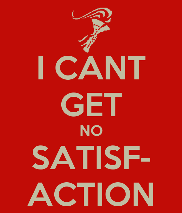 I CANT GET NO SATISF- ACTION
