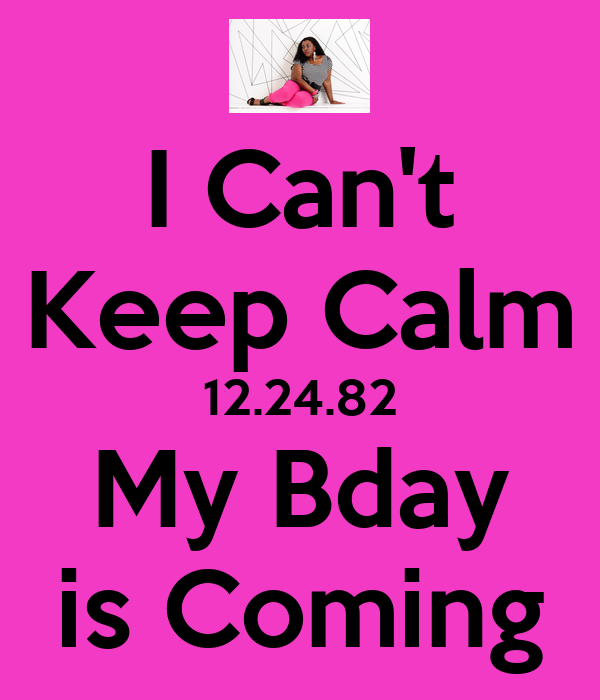 I Can't Keep Calm 12.24.82 My Bday is Coming
