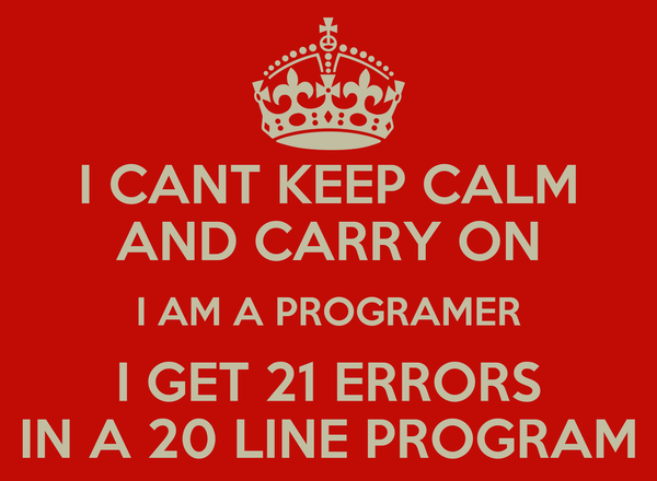 I CANT KEEP CALM AND CARRY ON I AM A PROGRAMER I GET 21 ERRORS IN A 20 LINE PROGRAM
