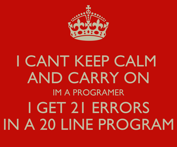 I CANT KEEP CALM  AND CARRY ON IM A PROGRAMER I GET 21 ERRORS IN A 20 LINE PROGRAM