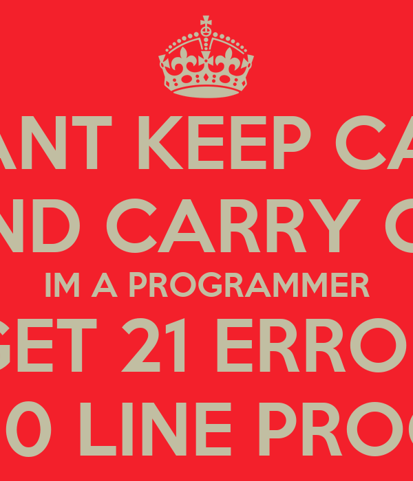 I CANT KEEP CALM AND CARRY ON IM A PROGRAMMER I GET 21 ERRORS IN A 20 LINE PROGRAM