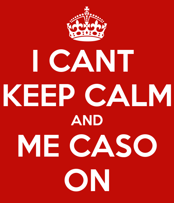 I CANT  KEEP CALM AND ME CASO ON