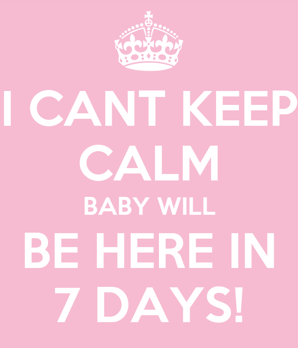 I CANT KEEP CALM BABY WILL BE HERE IN 7 DAYS!